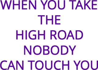 When You Take the High Road Nobody Can Touch You